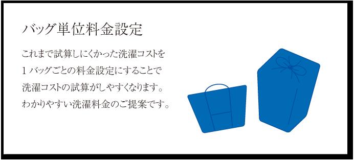 バッグ単位料金設定 これまで試算しにくかった洗濯コストを1バッグごとの料金設定にすることで洗濯コストの試算がしやすくなります。わかりやすい洗濯料金のご提案です。