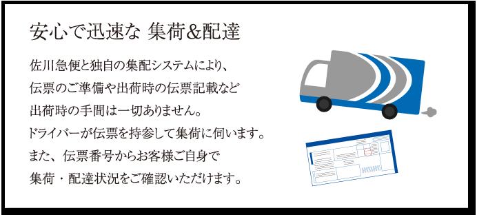 安心で迅速な 集荷&配達 佐川急便と独自の集配システムにより、伝票のご準備や出荷時の伝票記載など出荷時の手間は一切ありません。ドライバーが伝票を持参して集荷に伺います。また、伝票番号からお客様ご自身で集荷・配達状況をご確認いただけます。